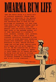 """""""See, the whole thing is a world full of rucksack wanderers, Dharma Bums refusing to subscribe to the general demand that they consume production and therefore have to work for the privilege of consuming all that crap they didn't really want anyway..."""" ~ Jack Kerouac"""
