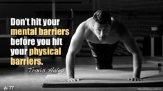 Don't let your mind become a liability. Don't hit your mental barriers before you hit your physical barriers.  -- Travis Haley