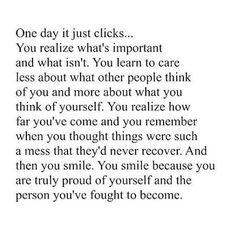 one day, it just clicks. you realize what's important and what isn't. you learn to care less about what other people think of you and more about what you think of yourself. you realize how far you've come and you remember when you thought things were such a mess that they'd never recover. and then you smile. you smile because you are truly proud of yourself and the person you've fought to become.