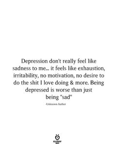 """Depression don't really feel like sadness to me. it feels like exhaustion, irritability, no motivation, no desire to do the shit I love doing & more. Being depressed is worse than just being """"sad"""" -Unknown Author The Words, Mood Quotes, True Quotes, Wall Quotes, Quotes Quotes, Heartbroken Quotes, Quotes About Being Depressed, Quotes About Sadness, Feeling Depressed"""