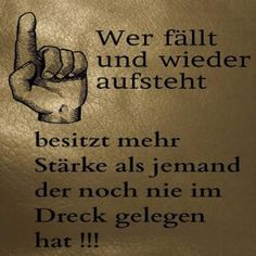 Wer fällt und wieder aufsteht, besitzt mehr Stärke als jemand der noch nie im Dreck gelegen hat !!!