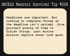 S.H.I.E.L.D. Recruit Survival Tip #226:Deadlines are important. But rushing to complete things at the deadline isn't optimal. Give yourself plenty of time to finish things. Last minute mission reports never look good.