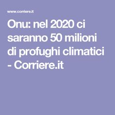 Onu: nel 2020 ci saranno 50 milioni di profughi climatici - Corriere.it