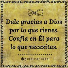 Dale gracias a Dios por lo que tienes.Confía en Él para lo que necesitas.