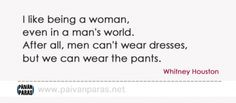 """""""Men can't wear dresses, but we can wear the pants."""""""