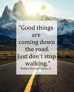 """Good things are coming down the road. Just don't stop walking."" ~ Robert Warren Painter, Jr."