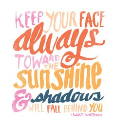 Keep your face always toward the sunshine  & shadows will fall behind you. -Walt Whitman