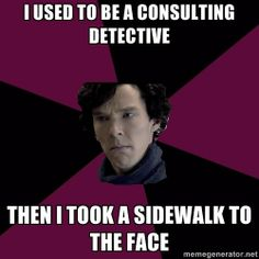 """""""I used to be a consulting detective . . . then I took a sidewalk to the face."""""""