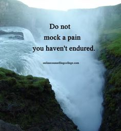 """Do not mock a pain you haven't endured."" Self improvement and counseling quotes. Created and posted by the Online Counselling College."