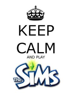 Keep Calm and Play the Sims. Sims Is Awesome!!