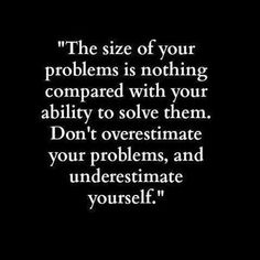 The size of your problems is nothing compared with your ability to solve them. Don't overestimate your problems, and underestimate yourself.