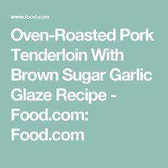 Oven-Roasted Pork Tenderloin With Brown Sugar Garlic Glaze Recipe - Food.com: Food.com