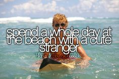 Spend a whole day at the beach with a cute stranger.
