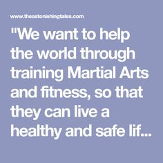 """We want to help the world through training Martial Arts and fitness, so that they can live a healthy and safe life for themselves and their families."" - Words and Multimedia By Nick Cavallino Contributing Columnist for"