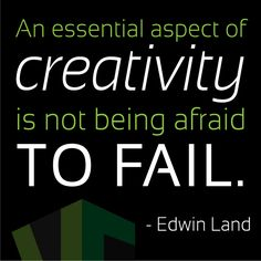 """""""An essential aspect of creativity is not being afraid to fail."""" -Edwin Land"""