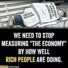 Which is what measuring the economy by the stock market does, because nearly 90% of the money in the market belongs to the 1%. I find it hilarious when working class Trump supporters are celebrating the stock market being high, as if that somehow greatly improves his circumstances.