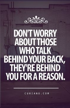 Don't worry about those who talk behind your back, they're behind you for a reason. #Life #Quotes #True