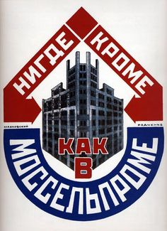 Nowhere else but Mosselprom - 1925  Mosselprom was a big state run department store in Moscow, famous for its unusual advertisements. Constructivism, the art movement present in both the architecture of the Mosselprom building, and in the poster itself, originated in Russia in the years around and after the revolution. In recent times, Mosselprom has been relaunched, mainly as a poultry company, re-using much of the imagery created for the original Mosselprom.