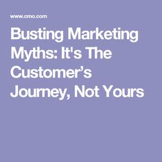 Outdated beliefs about the nature of customer journeys stand in the way of successful marketing. It's time to reveal the truths and meet consumers' needs.