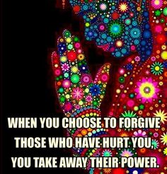 When you choose to forgive those who have hurt you, you take away their power.