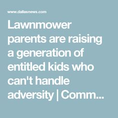 Lawnmower parents are raising a generation of entitled kids who can't handle adversity Entitlement Quotes, Sense Of Entitlement, Teaching Quotes, Teaching Kids, Parenting 101, Parenting Quotes, Birth And Death, Aba, Quotes For Kids