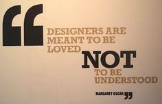 """Designers are meant to be loved, not to be understood!"" #design #quotes #designers"