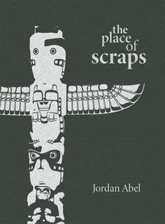 The Place of Scraps  by Jordan Abel, Winner of the Dorothy Livesay Poetry Prize