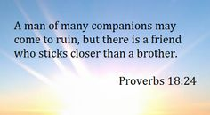 Proverbs 18:24 There is a friend that sticks closer than a brother