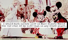 """""""I would much rather live in Walt Disney World for the rest of my life than in any other place."""""""