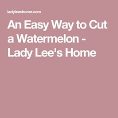 An Easy Way to Cut a Watermelon - Lady Lee's Home Cut Watermelon, Fruit Recipes, Life Hacks, Lady, Lifehacks