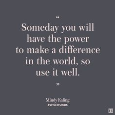 """Someday you will have the power to make a difference in this world, so use it well."" —Mindy Kaling"