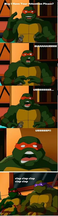 Mikey.. BURP <<< Then Raph is disgusted because he was so bored that he actually clapped to that.