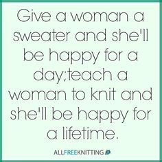 Give a woman a sweater and she'll be happy for a day; teach a woman to know and she'll be happy for a lifetime.