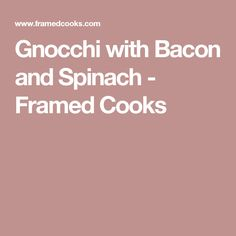 Gnocchi with Bacon and Spinach - Framed Cooks