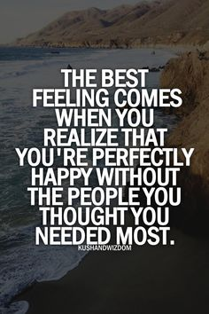 The best feeling comes when you realize that you're perfectly happy without the people you thought you needed most. Favorite Quotes, Best Quotes, Love Quotes, Inspirational Quotes, Motivational, Words Quotes, Wise Words, Sayings, Dream Quotes