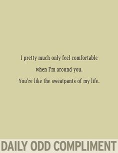 Daily Odd Compliment: I pretty much only feel comfortable when I'm around you. You're like the sweatpants of my life |   See More about yoga pants, sweatpants and daily odd.