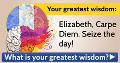 What is your greatest wisdom?