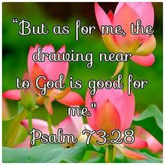 Psalm 73:28 (KJV).....28 But it is good for me to draw near to God: I have put my trust in the Lord God, that I may declare all thy works.