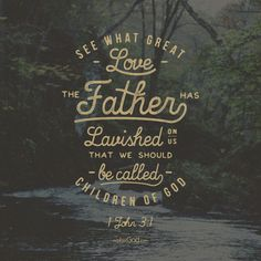 See what great love the Father has lavished on us, that we should be called children of God! -1 John 3:1