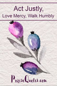 Act Justly, Love Mercy, Walk Humbly July 29, 2016 by Tracey / 1 Comment (Edit) micah 6  I love this verse from Micah 6:8 promoting social justice, He has showed you, O man, what is good. And what does the LORD require of you? To act justly and to love mercy and to walk humbly with your God Read more:   http://praisequotes.com/act-justly-love-mercy-walk-humbly/