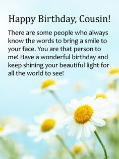 Keep Shinning - Happy Birthday Card for Cousin: A cousin is a joy to the soul. One part family, one part friend-cousins are the ones we share secrets and adventures with. Send this beautiful birthday greeting card to your cousin today as a special surprise. Bright and sunny daisies send warm wishes for a happy birthday to a dear cousin. Some people just know how to make you smile! Sending a birthday card to a sweet cousin is a lovely way to celebrate her special day.