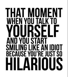 I crack myself up sometimes.....actually often : that moment when you talk to yourself and you start smiling like an idiot because you're just so hilarious.