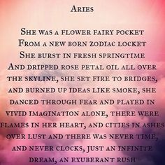 Aries; She was a flower fairy pocket from a new born zodiac locket. She burst in fresh springtime and dripped rose petal oil all over the skyline, she set fire to bridges, and burned up ideas like smole, she danced through fear and played in vivid imagination alone, there were flames in ere heart, and cities in ashes over lust and there was never time, and never clocks, just an infinite dream, and exuberant rush. #Aries #Aries #astrology #horoscope #zodiac