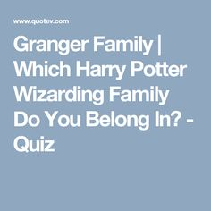 Granger Family | Which Harry Potter Wizarding Family Do You Belong In? - Quiz