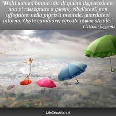"""""""Molti uomini hanno vita di quieta disperazione: non vi rassegnate a questo, ribellatevi, non affogatevi nella pigrizia mentale, guardatevi intorno. Osate cambiare, cercate nuove strade."""" (Henry David Thoreau)"""