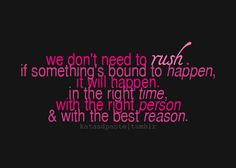 we don't need to rush. if something's bound to happen, it will happen, in the right time, with the right person, and with the best reason.