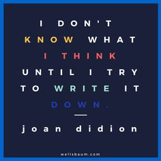 """I don't know what I think until I try to write it down."" — Joan Didion 