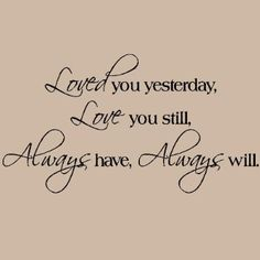 Loved You Yesterday Love You Still Always Have Always Will wall sayings vinyl lettering decal quote sticker art (Black, Great Love Quotes, True Love Quotes, Sweet Quotes, Quotes To Live By, Me Quotes, Love You Always Quotes, True Love Images, Funny Quotes, Sweet Sayings