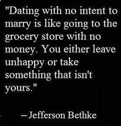 I truly believe this especially as Ive gotten older. You can never truly know if you will actually end marrying the person your dating, but if you go into a relationship knowing you wont marry them, its sort of pointless