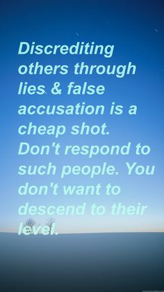 Discrediting others through lies & false accusation is a cheap shot. Don't respond to such people. You don't want to descend to their level.